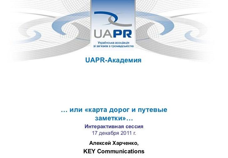 UAPR-Академия  Параметры и инструменты оценкиэффективности коммуникаций компании       … или «карта дорог и путевые       ...