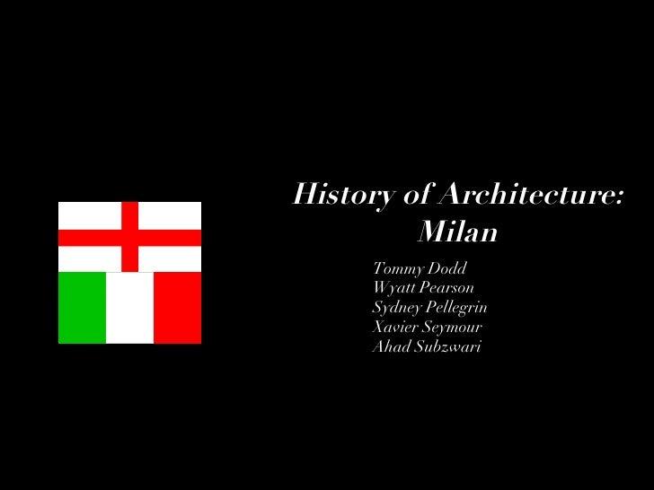 History of Architecture: Milan Tommy Dodd Wyatt Pearson Sydney Pellegrin Xavier Seymour Ahad Subzwari