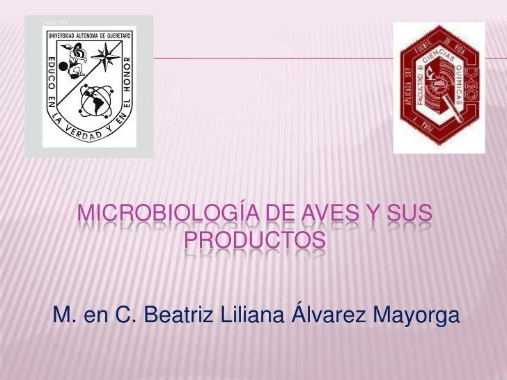MICROBIOLOGÍA DE AVES Y SUS          PRODUCTOSM. en C. Beatriz Liliana Álvarez Mayorga