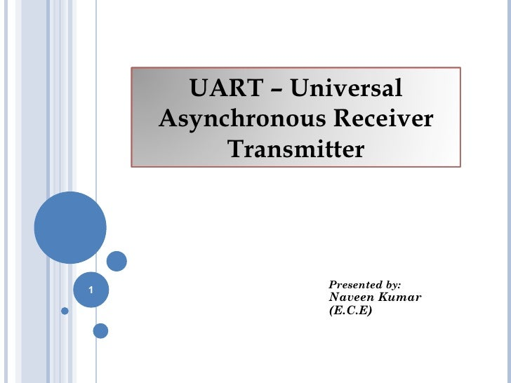 UART – Universal    Asynchronous Receiver         Transmitter1               Presented by:                Naveen Kumar    ...