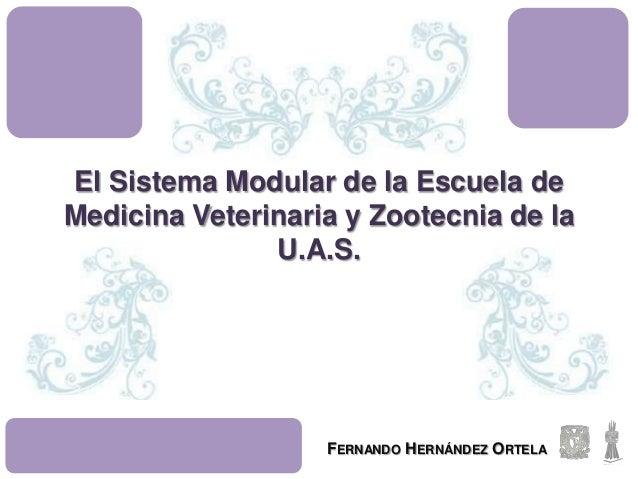 El Sistema Modular de la Escuela de Medicina Veterinaria y Zootecnia de la U.A.S. FERNANDO HERNÁNDEZ ORTELA