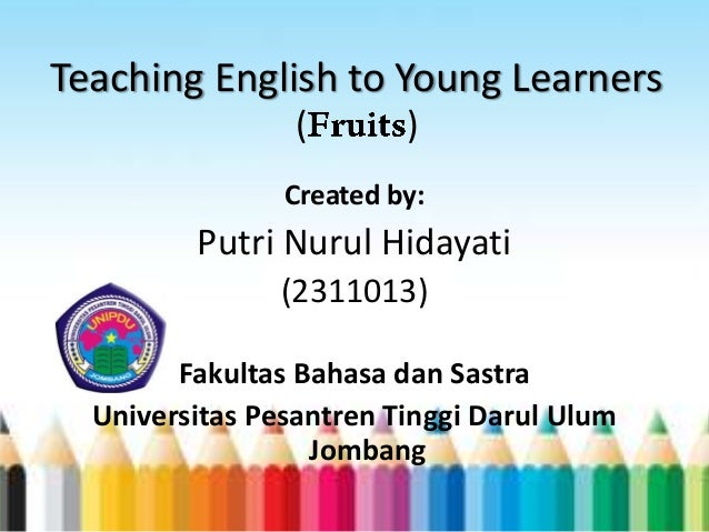 Teaching English to Young Learners ( ) Created by: Putri Nurul Hidayati (2311013) Fakultas Bahasa dan Sastra Universitas P...