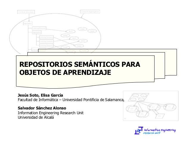 REPOSITORIOS SEMÁNTICOS PARA OBJETOS DE APRENDIZAJE Jesús Soto, Elisa García Facultad de Informática – Universidad Pontifi...