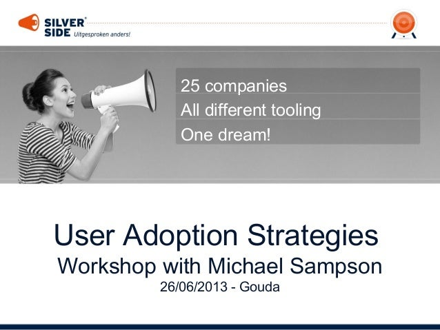 User Adoption Strategies Workshop with Michael Sampson 26/06/2013 - Gouda 25 companies All different tooling One dream!