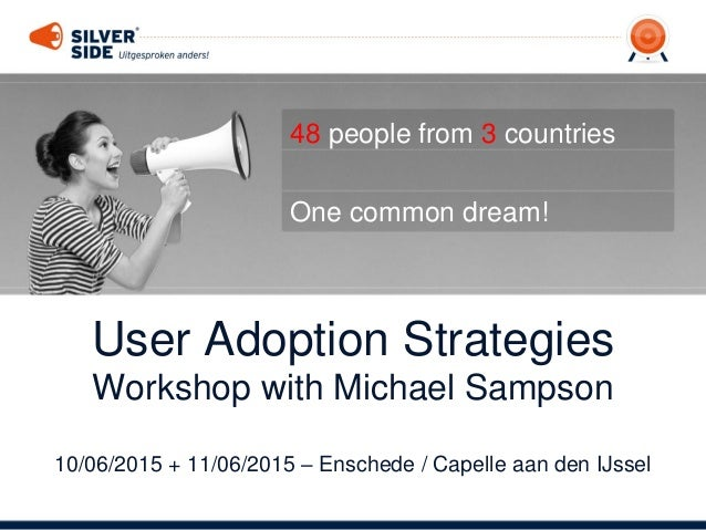 User Adoption Strategies Workshop with Michael Sampson 10/06/2015 + 11/06/2015 – Enschede / Capelle aan den IJssel 48 peop...