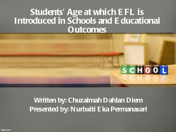 Students' Age at which EFL is Introduced in Schools and Educational Outcomes Written by: Chuzaimah Dahlan Diem Presented b...
