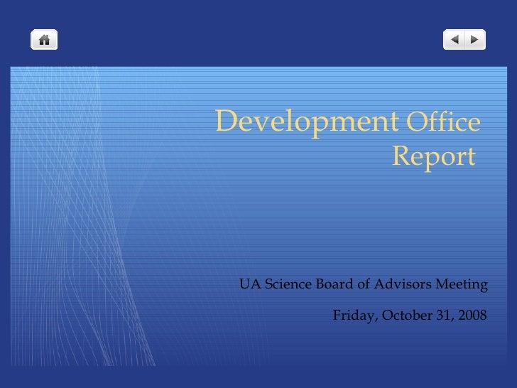 Development  Office   Report <ul><li>UA Science Board of Advisors Meeting </li></ul><ul><li>Friday, October 31, 2008 </li>...
