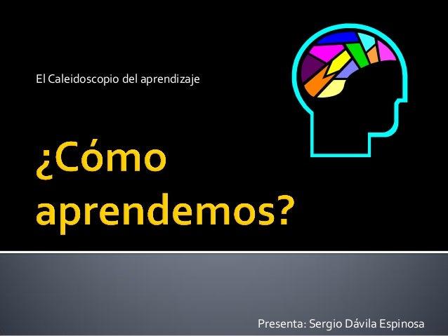 El Caleidoscopio del aprendizajePresenta: Sergio Dávila Espinosa