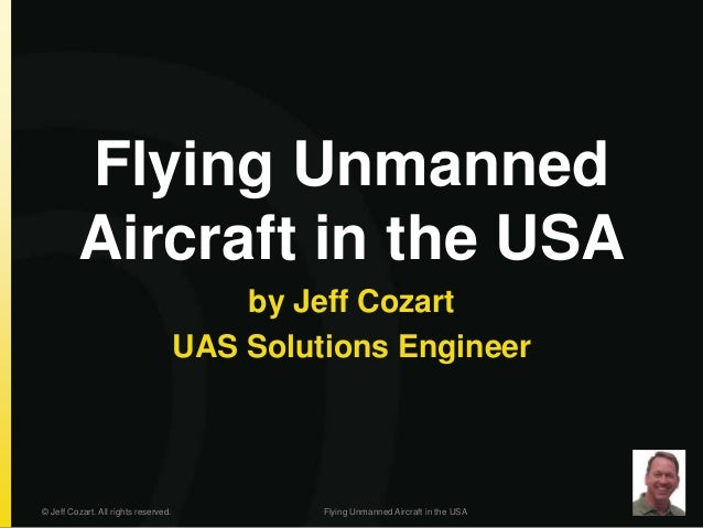 Flying Unmanned Aircraft in the USA by Jeff Cozart UAS Solutions Engineer © Jeff Cozart. All rights reserved. Flying Unman...