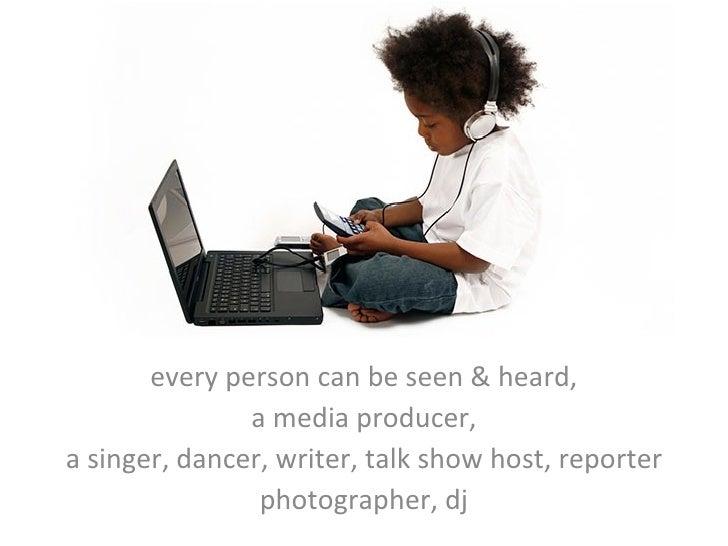 every person can be seen & heard, a media producer, a singer, dancer, writer, talk show host, reporter photographer, dj