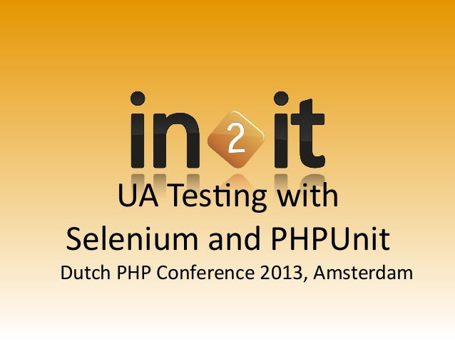UA Tesng withSelenium and PHPUnitDutch PHP Conference 2013, Amsterdam