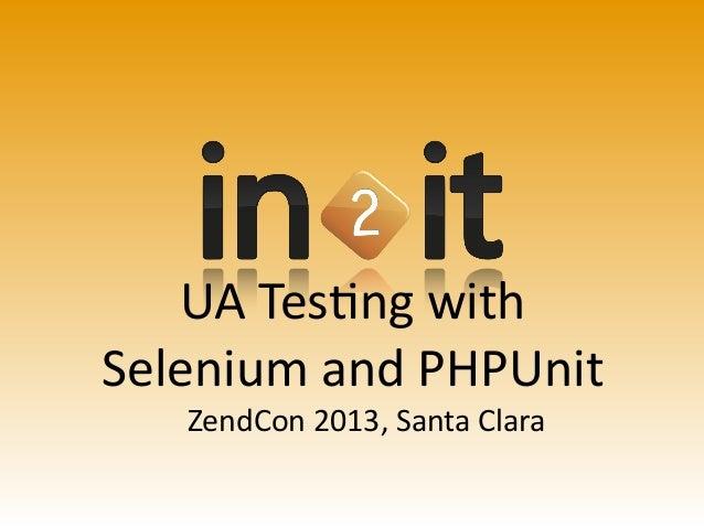 UA  Tes'ng  with Selenium  and  PHPUnit ZendCon  2013,  Santa  Clara