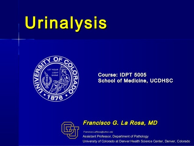 Urinalysis                   Course: IDPT 5005                   School of Medicine, UCDHSC       Francisco G. La Rosa, MD...