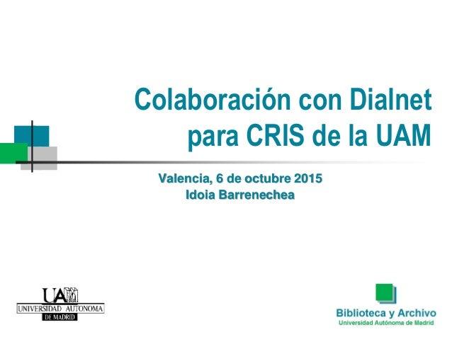Colaboración con Dialnet para CRIS de la UAM Valencia, 6 de octubre 2015 Idoia Barrenechea
