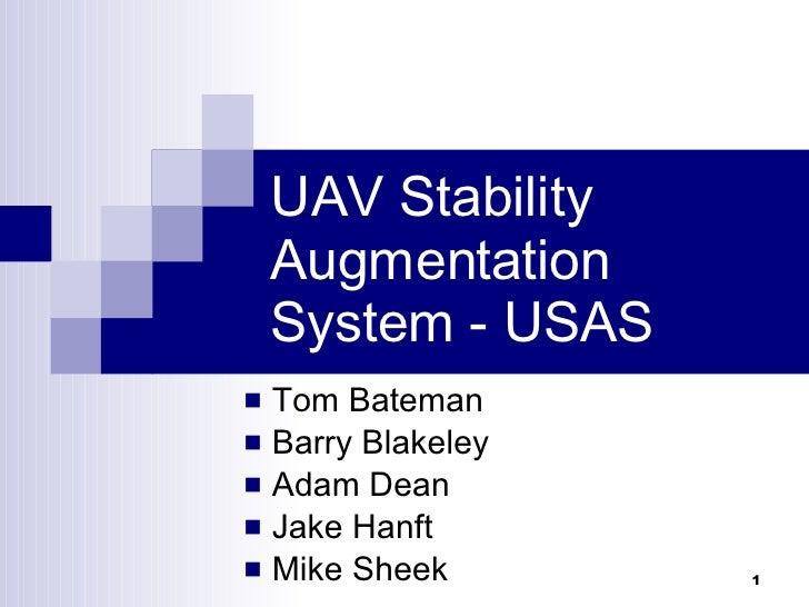 UAV Stability Augmentation System - USAS <ul><li>Tom Bateman </li></ul><ul><li>Barry Blakeley </li></ul><ul><li>Adam Dean ...