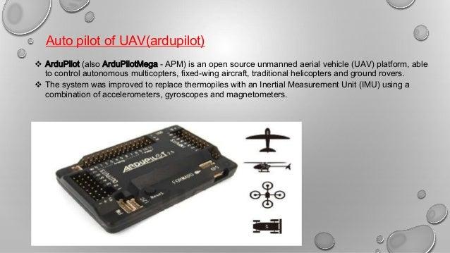 Auto pilot of UAV(ardupilot)  ArduPilot (also ArduPilotMega - APM) is an open source unmanned aerial vehicle (UAV) platfo...