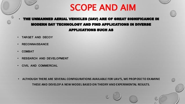 SCOPE AND AIM • THE UNMANNED AERIAL VEHICLES (UAV) ARE OF GREAT SIGNIFICANCE IN MODERN DAY TECHNOLOGY AND FIND APPLICATION...