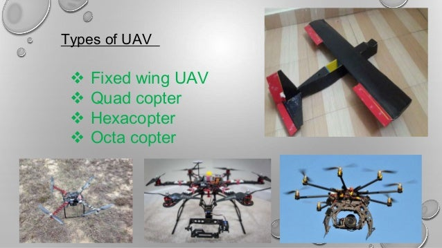 Types of UAV  Fixed wing UAV  Quad copter  Hexacopter  Octa copter