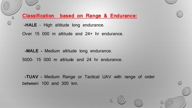 Classification based on Range & Endurance: -HALE – High altitude long endurance. Over 15 000 m altitude and 24+ hr enduran...