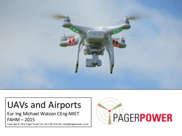 UAVs and Airports Eur Ing Michael Watson CEng MIET FAHM – 2015 Copyright © 2015 Pager Power Ltd +44 1787 315138 mike@pager...
