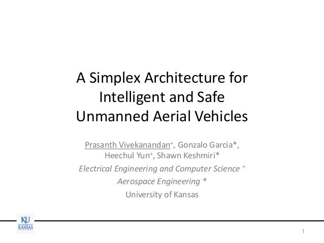 A Simplex Architecture for Intelligent and Safe Unmanned Aerial Vehicles Prasanth Vivekanandan+, Gonzalo Garcia*, Heechul ...