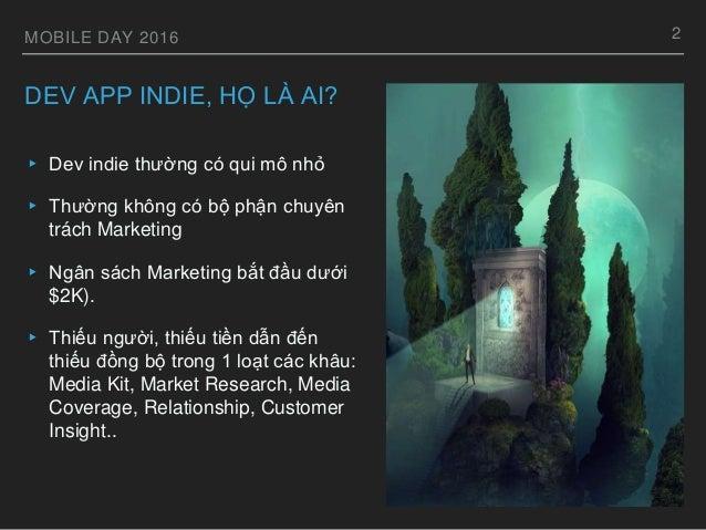 MOBILE DAY 2016 DEV APP INDIE, HỌ LÀ AI? ▸ Dev indie thường có qui mô nhỏ ▸ Thường không có bộ phận chuyên trách Marketing...