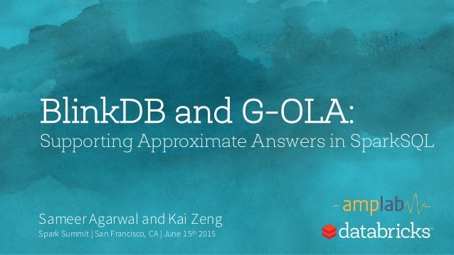BlinkDB and G-OLA: Supporting Approximate Answers in SparkSQL Sameer Agarwal and Kai Zeng Spark Summit | San Francisco, CA...