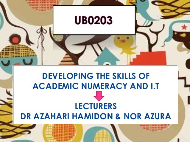 DEVELOPING THE SKILLS OF ACADEMIC NUMERACY AN & NOR AZURA DEVELOPING THE SKILLS OF ACADEMIC NUMERACY AND I.T LECTURERS DR ...