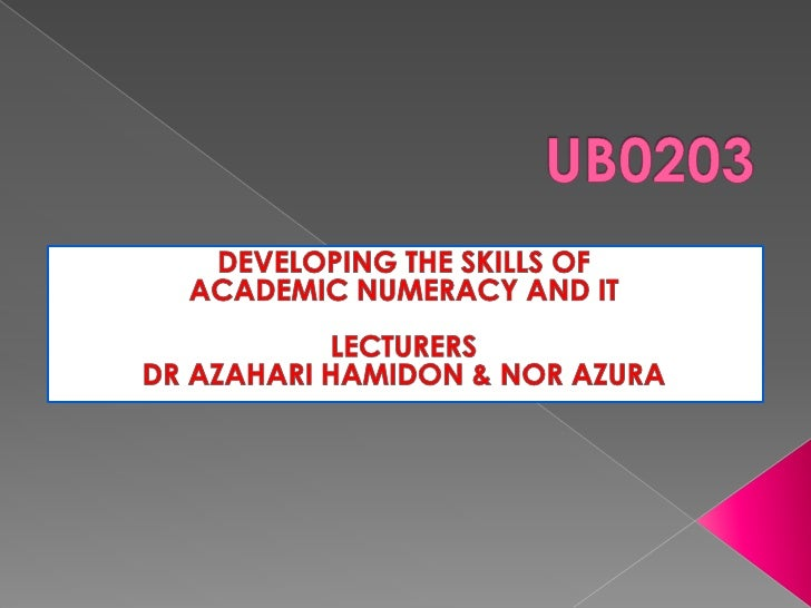 UB0203<br />DEVELOPING THE SKILLS OF <br />ACADEMIC NUMERACY AND IT<br />LECTURERS<br />DR AZAHARI HAMIDON & NOR AZURA<br />