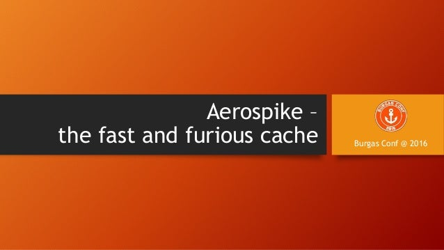 Aerospike – the fast and furious cache Burgas Conf @ 2016