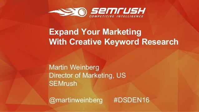 Expand Your Marketing With Creative Keyword Research Martin Weinberg Director of Marketing, US SEMrush @martinweinberg #DS...