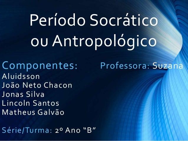 Período Socrático ou Antropológico Componentes: Aluidsson João Neto Chacon Jonas Silva Lincoln Santos Matheus Galvão Série...