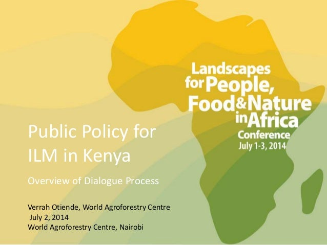Public Policy for ILM in Kenya Overview of Dialogue Process Verrah Otiende, World Agroforestry Centre July 2, 2014 World A...