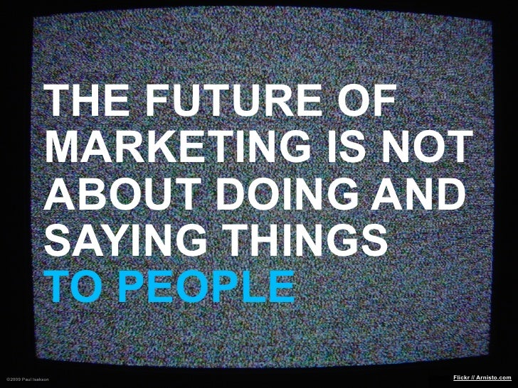 THE FUTURE OF                MARKETING IS NOT                ABOUT DOING AND                SAYING THINGS                T...