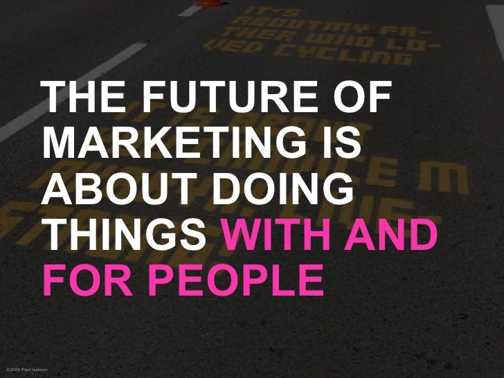 THE FUTURE OF               MARKETING IS               ABOUT DOING               THINGS WITH AND               FOR PEOPLE ...