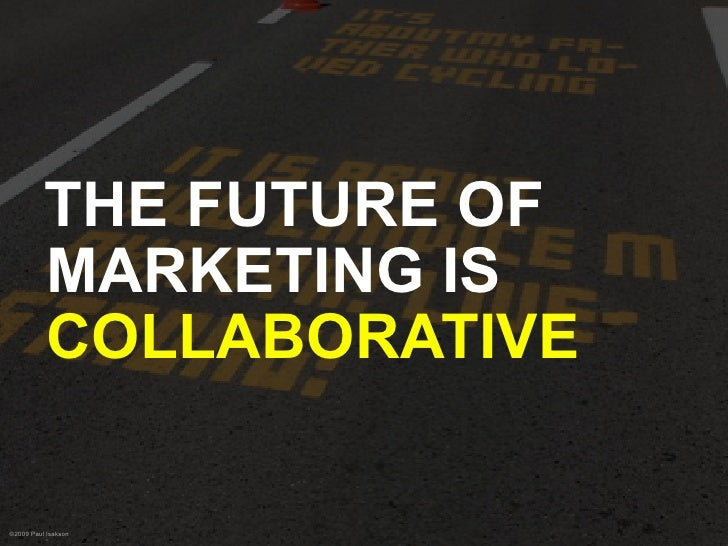 THE FUTURE OF           MARKETING IS           COLLABORATIVE  ©2009 Paul Isakson