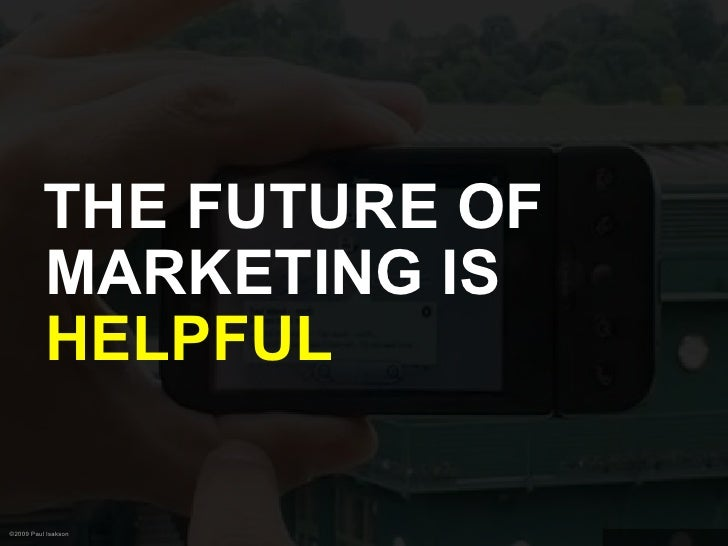 THE FUTURE OF           MARKETING IS           HELPFUL  ©2009 Paul Isakson