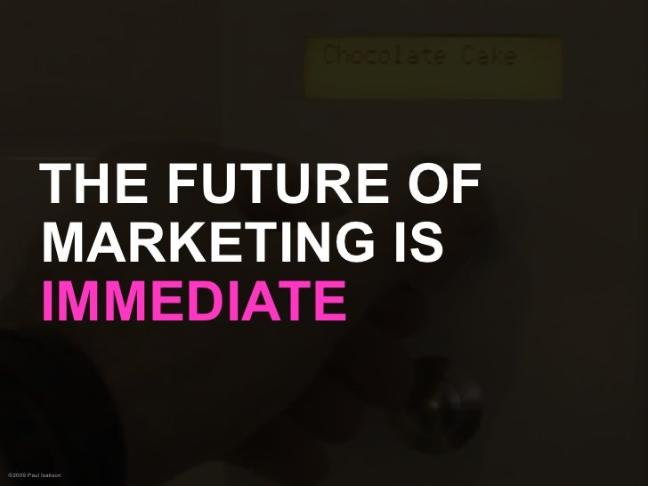 THE FUTURE OF           MARKETING IS           IMMEDIATE  ©2009 Paul Isakson