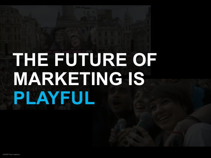 THE FUTURE OF           MARKETING IS           PLAYFUL  ©2009 Paul Isakson