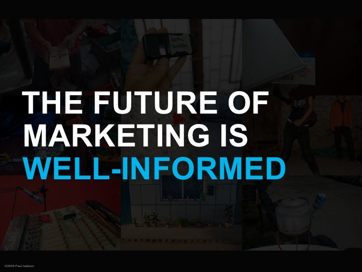 THE FUTURE OF           MARKETING IS           WELL-INFORMED  ©2009 Paul Isakson
