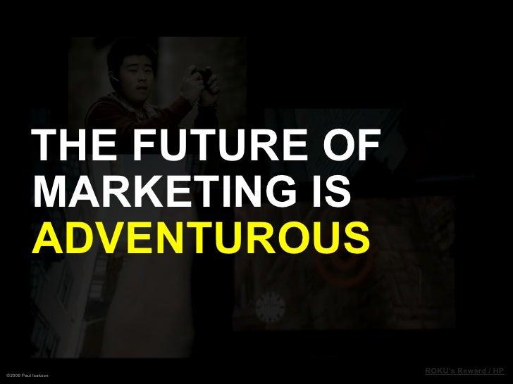 THE FUTURE OF           MARKETING IS           ADVENTUROUS  ©2009 Paul Isakson                           ROKU's Reward / HP