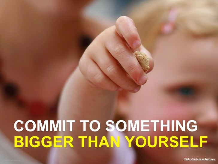 COMMIT TO SOMETHING           BIGGER THAN YOURSELF ©2009 Paul Isakson                            Flickr // milena mihaylova