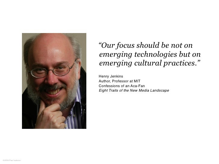 """""""Our focus should be not on                      emerging technologies but on                      emerging cultural pract..."""