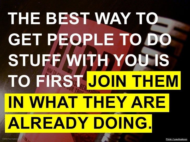 THE BEST WAY TO      GET PEOPLE TO DO      STUFF WITH YOU IS      TO FIRST JOIN THEM      IN WHAT THEY ARE      ALREADY DO...