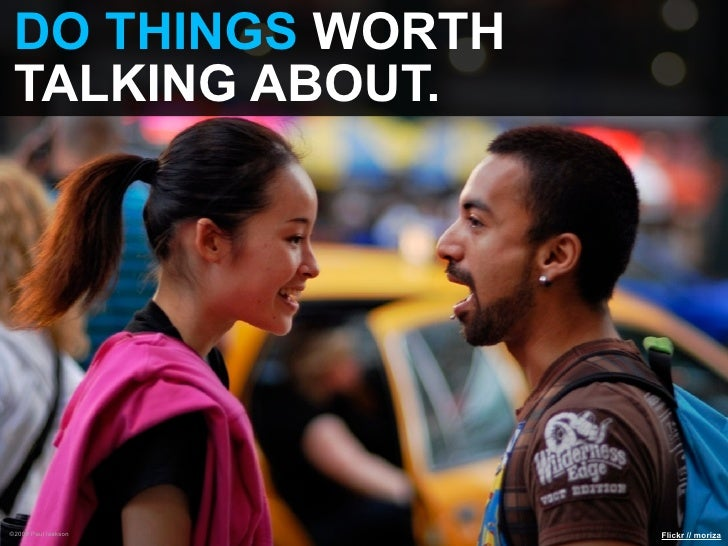 DO THINGS WORTH  TALKING ABOUT.     ©2009 Paul Isakson   Flickr // moriza