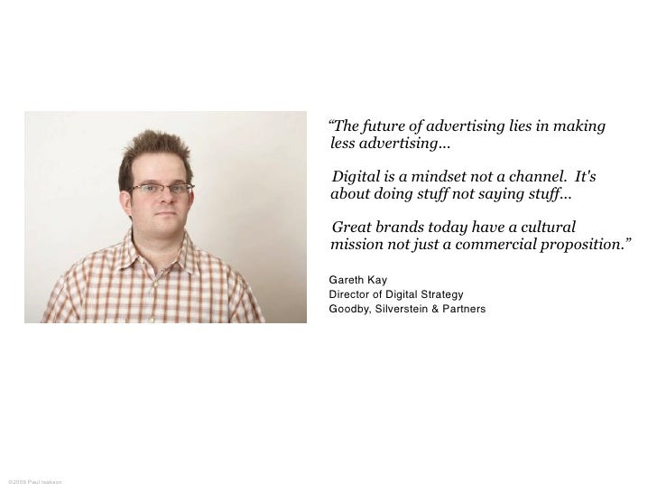 """""""The future of advertising lies in making                      less advertising...                       Digital is a mind..."""