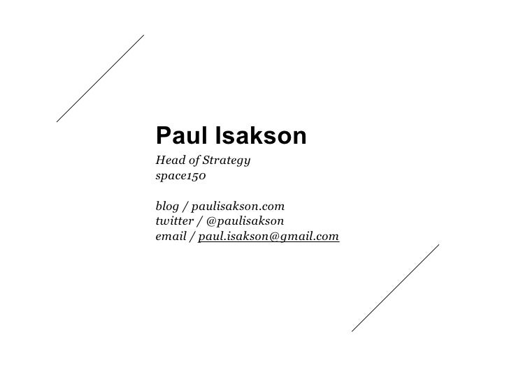 Paul Isakson Head of Strategy space150  blog / paulisakson.com twitter / @paulisakson email / paul.isakson@gmail.com