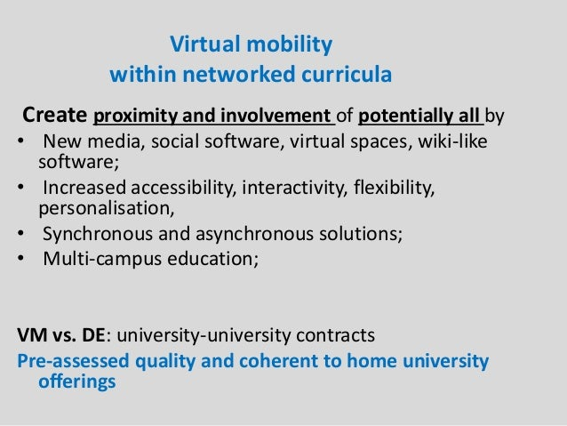Virtual mobility within networked curricula Create proximity and involvement of potentially all by • New media, social sof...