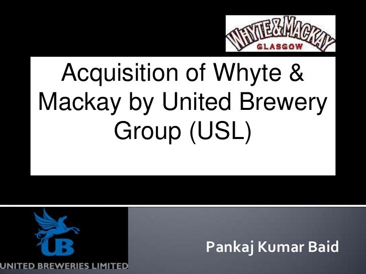 Acquisition of Whyte &Mackay by United Brewery     Group (USL)             Pankaj Kumar Baid
