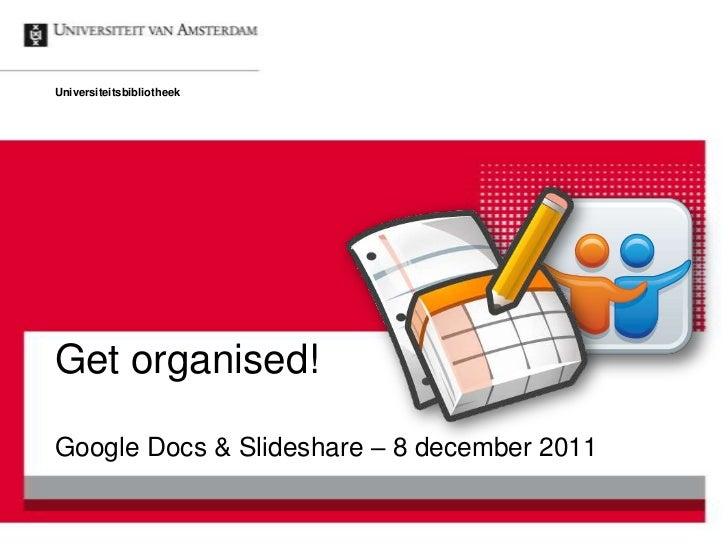 UniversiteitsbibliotheekGet organised!Google Docs & Slideshare – 8 december 2011
